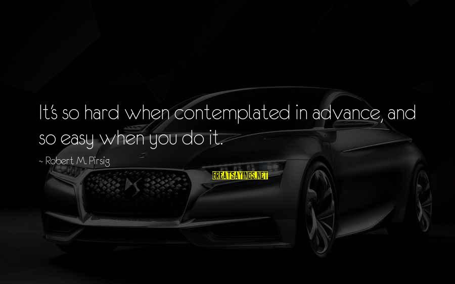 Contemplated Sayings By Robert M. Pirsig: It's so hard when contemplated in advance, and so easy when you do it.