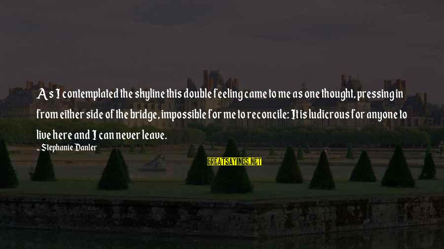 Contemplated Sayings By Stephanie Danler: As I contemplated the skyline this double feeling came to me as one thought, pressing