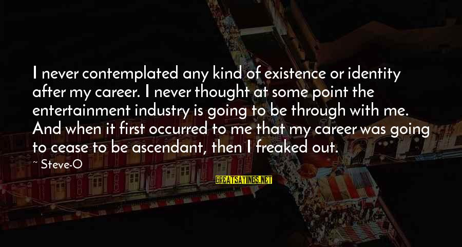 Contemplated Sayings By Steve-O: I never contemplated any kind of existence or identity after my career. I never thought
