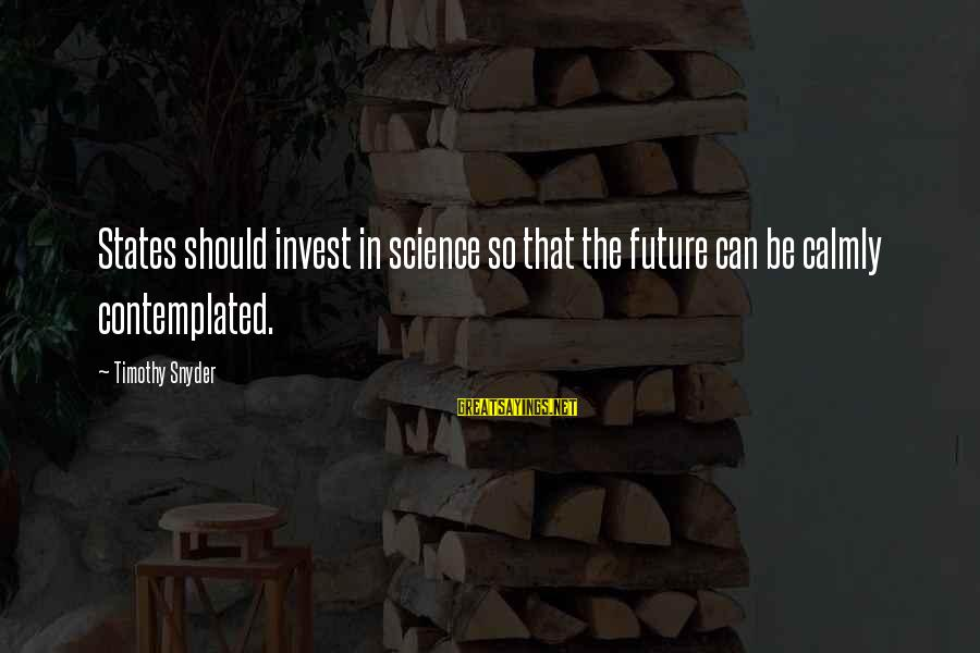 Contemplated Sayings By Timothy Snyder: States should invest in science so that the future can be calmly contemplated.