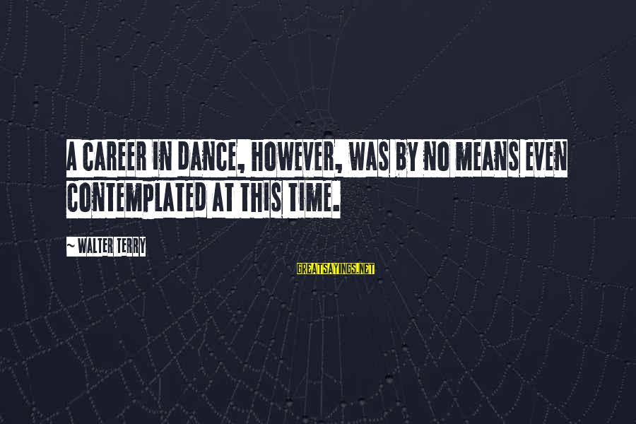 Contemplated Sayings By Walter Terry: A career in dance, however, was by no means even contemplated at this time.
