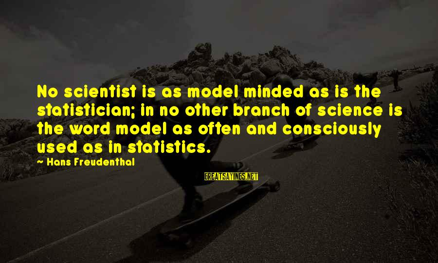 Contenment Sayings By Hans Freudenthal: No scientist is as model minded as is the statistician; in no other branch of