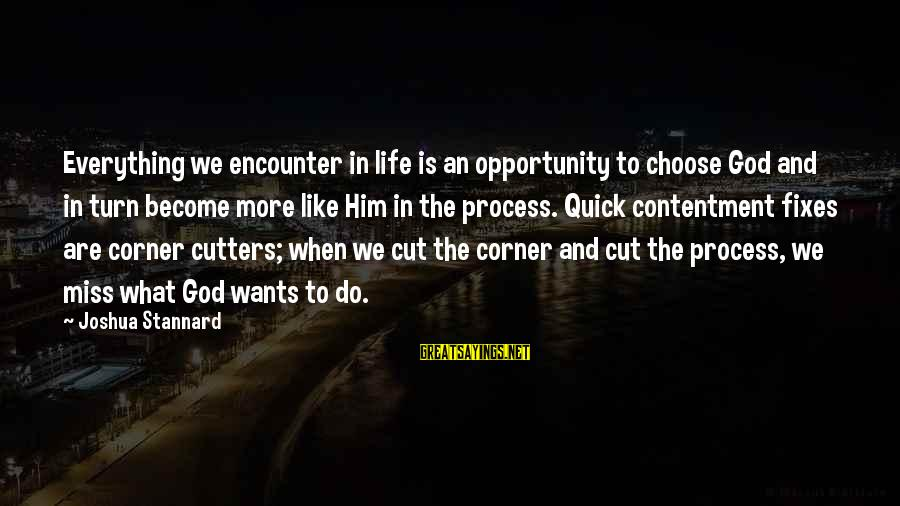 Contenment Sayings By Joshua Stannard: Everything we encounter in life is an opportunity to choose God and in turn become