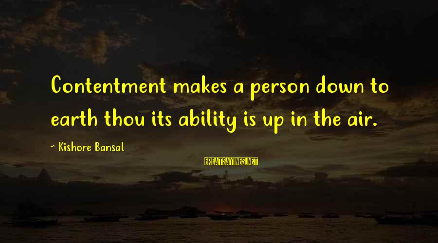 Contenment Sayings By Kishore Bansal: Contentment makes a person down to earth thou its ability is up in the air.
