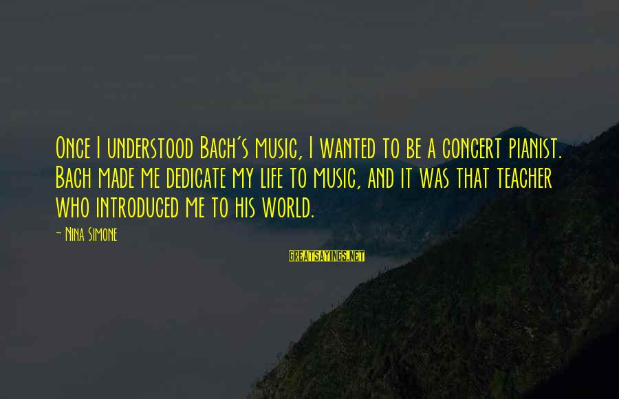Contenment Sayings By Nina Simone: Once I understood Bach's music, I wanted to be a concert pianist. Bach made me