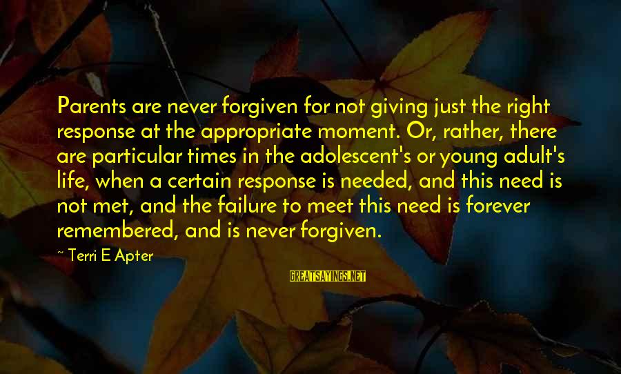 Contenment Sayings By Terri E Apter: Parents are never forgiven for not giving just the right response at the appropriate moment.