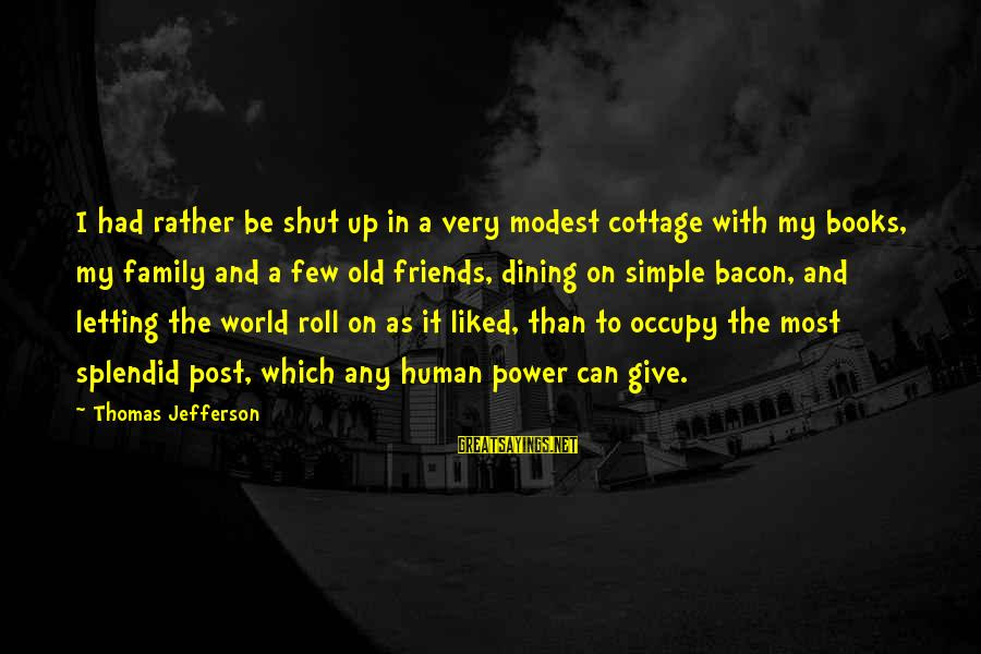 Contenment Sayings By Thomas Jefferson: I had rather be shut up in a very modest cottage with my books, my