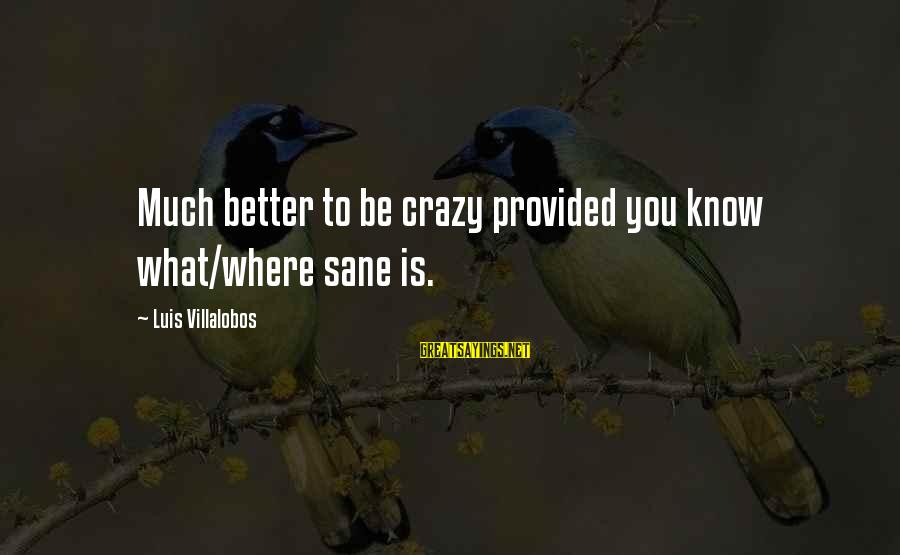 Contentment Tagalog Sayings By Luis Villalobos: Much better to be crazy provided you know what/where sane is.