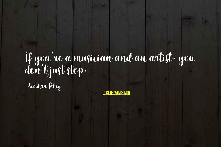 Contentment Tagalog Sayings By Siobhan Fahey: If you're a musician and an artist, you don't just stop.