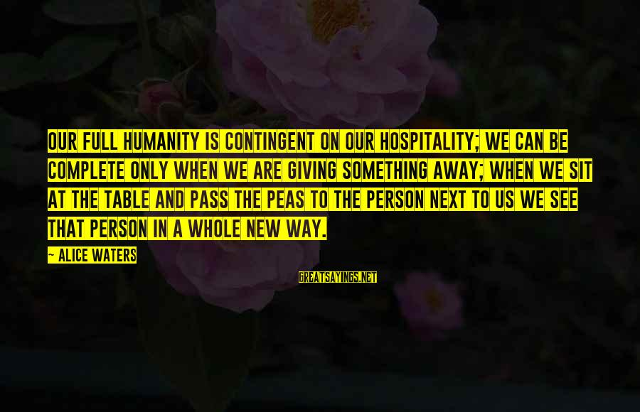 Contingent Sayings By Alice Waters: Our full humanity is contingent on our hospitality; we can be complete only when we