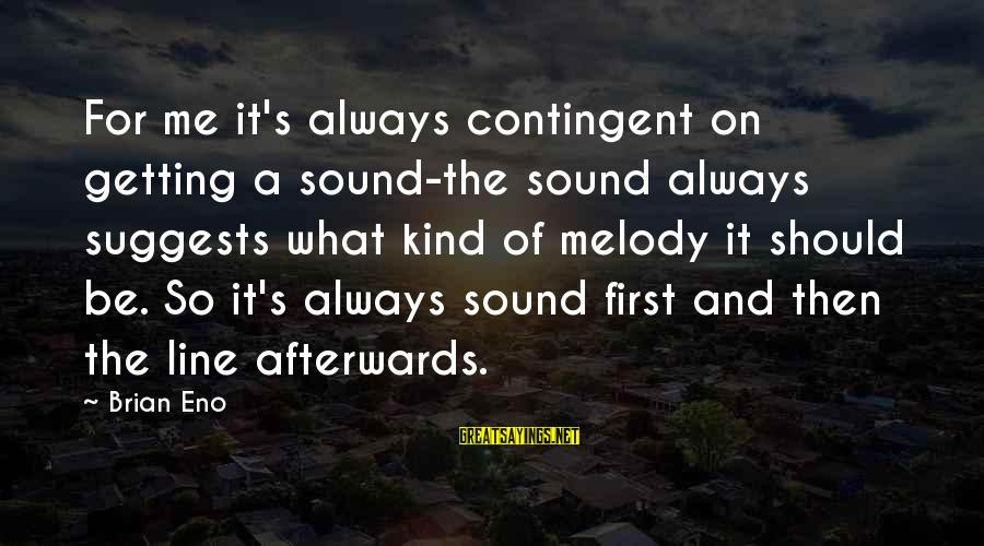 Contingent Sayings By Brian Eno: For me it's always contingent on getting a sound-the sound always suggests what kind of