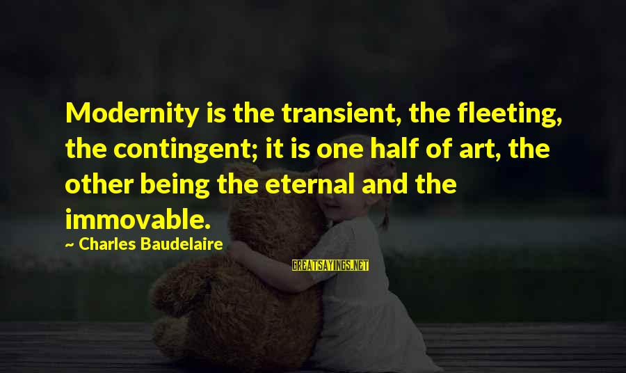 Contingent Sayings By Charles Baudelaire: Modernity is the transient, the fleeting, the contingent; it is one half of art, the