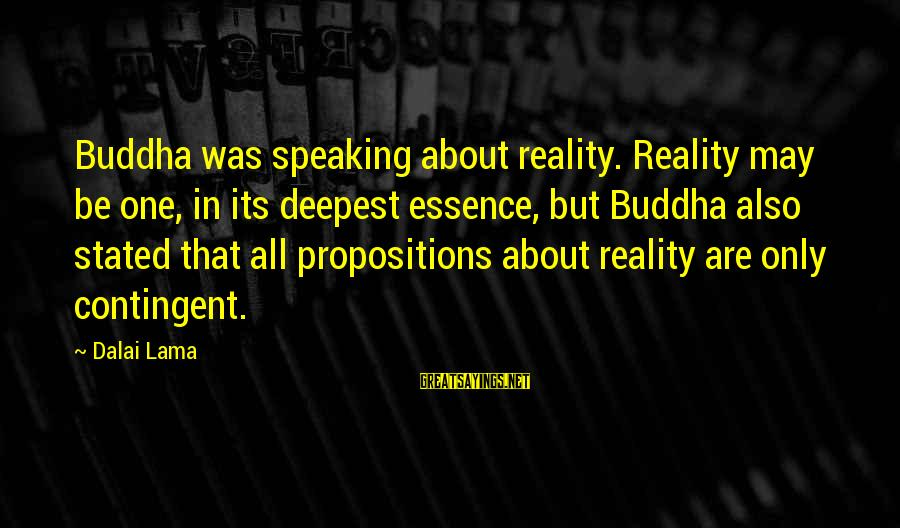 Contingent Sayings By Dalai Lama: Buddha was speaking about reality. Reality may be one, in its deepest essence, but Buddha