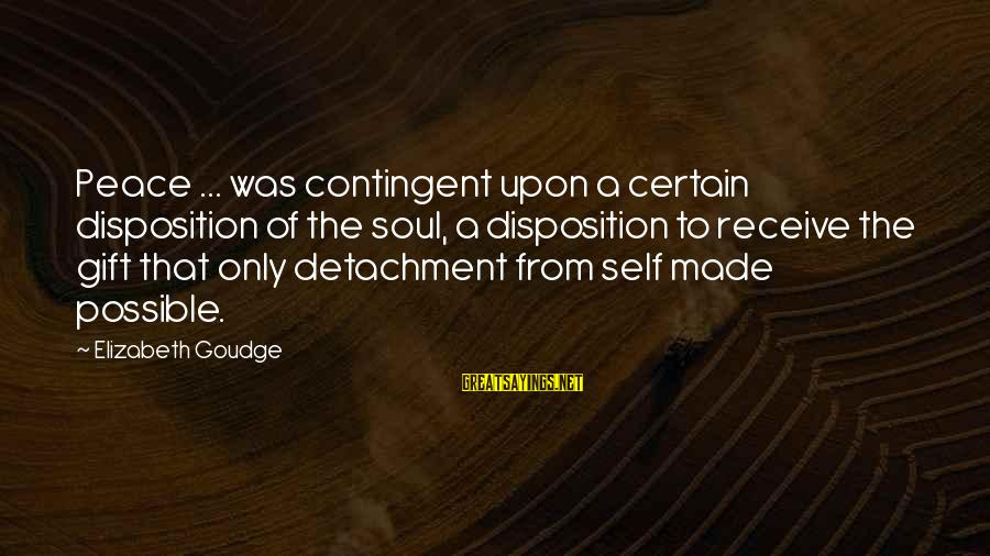 Contingent Sayings By Elizabeth Goudge: Peace ... was contingent upon a certain disposition of the soul, a disposition to receive