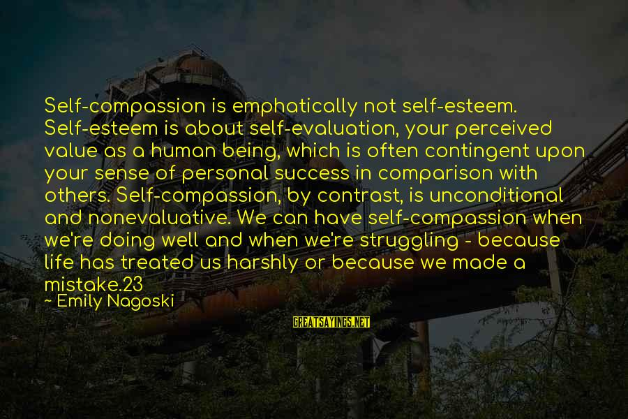 Contingent Sayings By Emily Nagoski: Self-compassion is emphatically not self-esteem. Self-esteem is about self-evaluation, your perceived value as a human