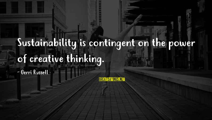 Contingent Sayings By Gerri Russell: Sustainability is contingent on the power of creative thinking.