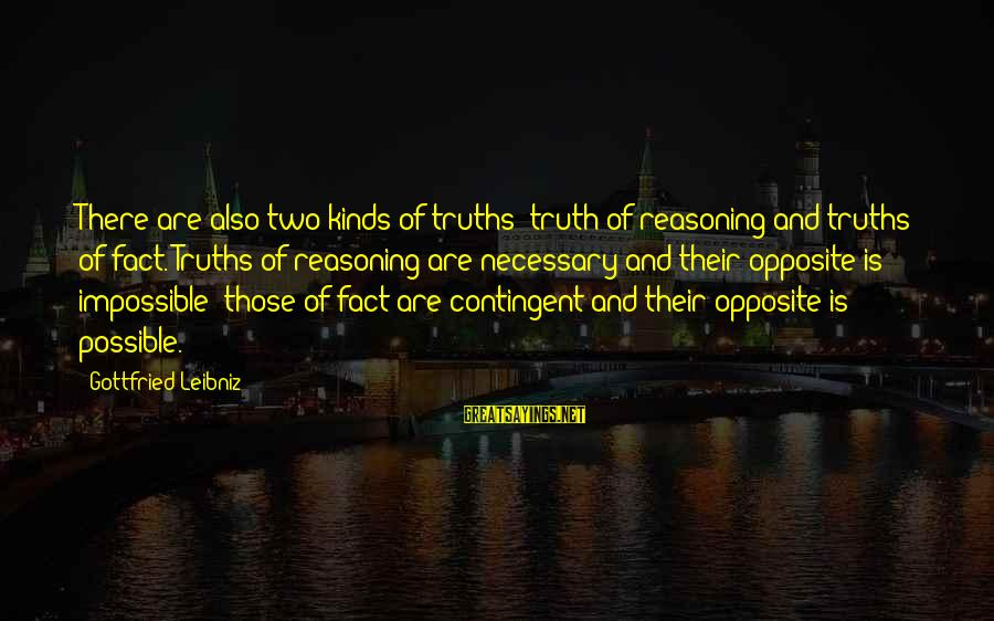Contingent Sayings By Gottfried Leibniz: There are also two kinds of truths: truth of reasoning and truths of fact. Truths
