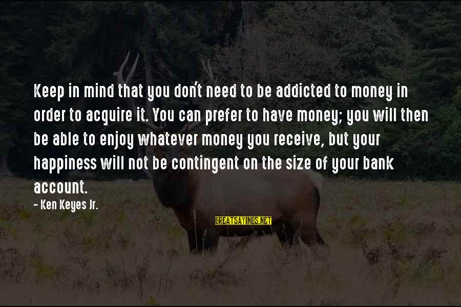 Contingent Sayings By Ken Keyes Jr.: Keep in mind that you don't need to be addicted to money in order to