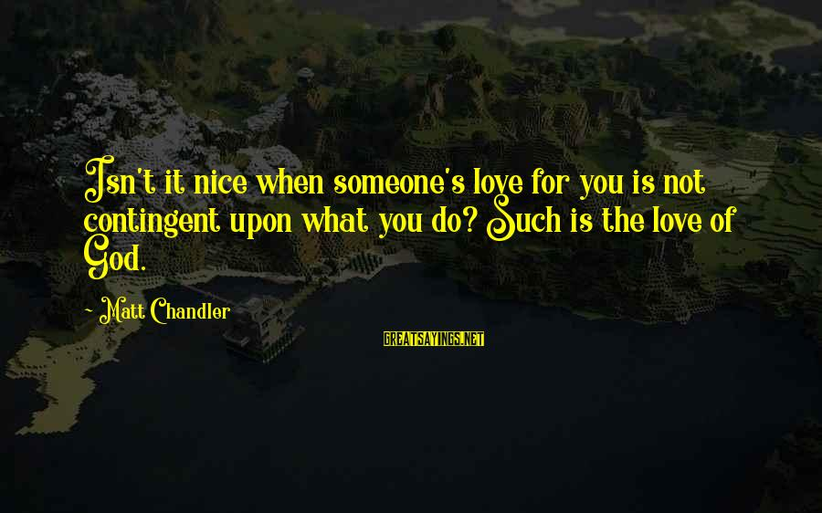 Contingent Sayings By Matt Chandler: Isn't it nice when someone's love for you is not contingent upon what you do?