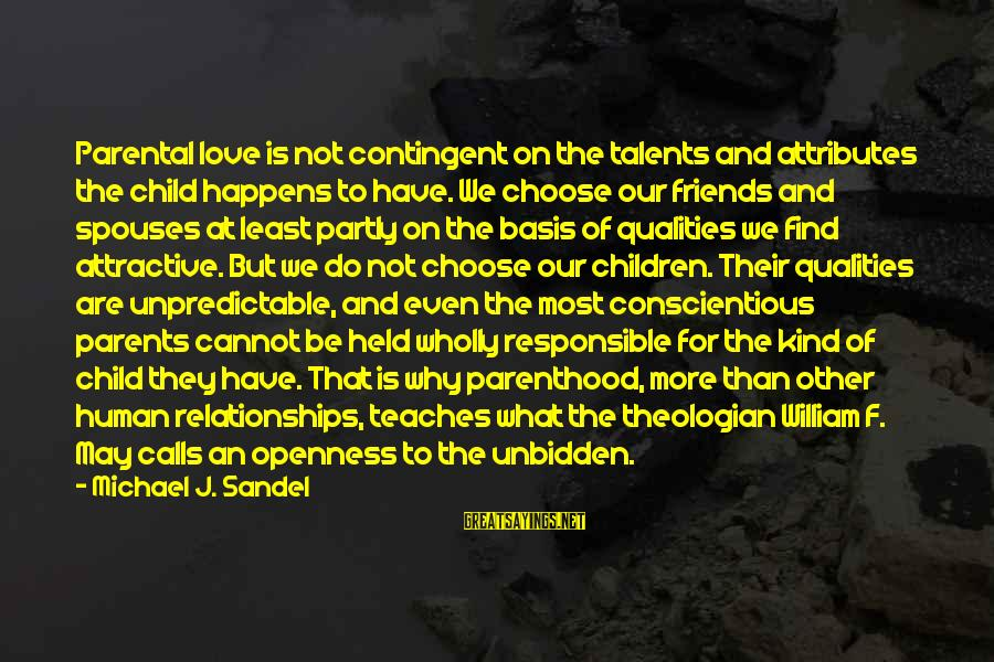 Contingent Sayings By Michael J. Sandel: Parental love is not contingent on the talents and attributes the child happens to have.