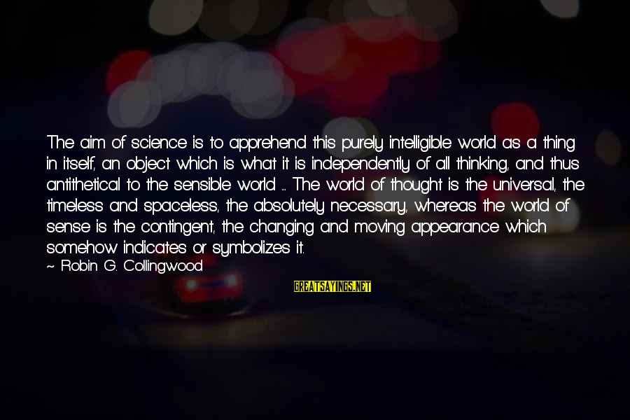 Contingent Sayings By Robin G. Collingwood: The aim of science is to apprehend this purely intelligible world as a thing in