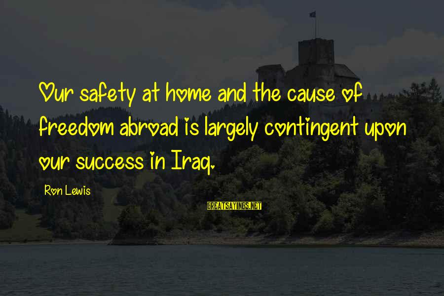Contingent Sayings By Ron Lewis: Our safety at home and the cause of freedom abroad is largely contingent upon our