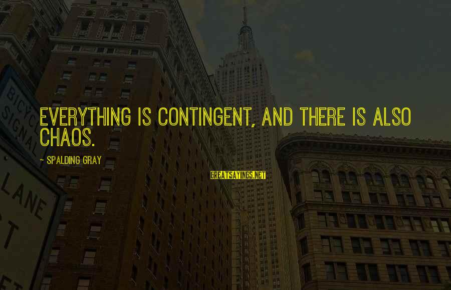 Contingent Sayings By Spalding Gray: Everything is contingent, and there is also chaos.