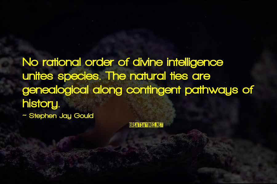 Contingent Sayings By Stephen Jay Gould: No rational order of divine intelligence unites species. The natural ties are genealogical along contingent