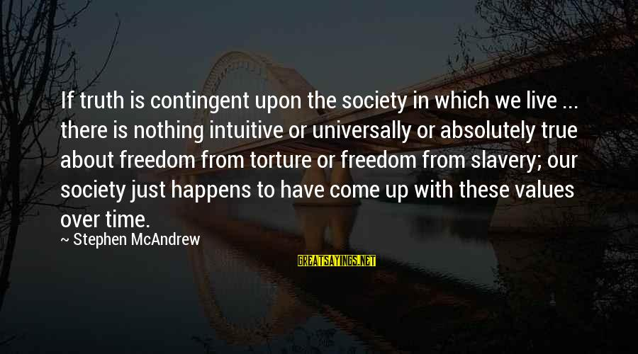 Contingent Sayings By Stephen McAndrew: If truth is contingent upon the society in which we live ... there is nothing