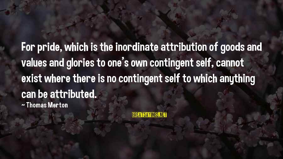 Contingent Sayings By Thomas Merton: For pride, which is the inordinate attribution of goods and values and glories to one's