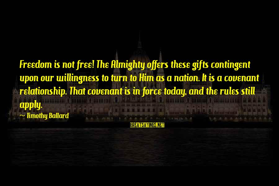 Contingent Sayings By Timothy Ballard: Freedom is not free! The Almighty offers these gifts contingent upon our willingness to turn