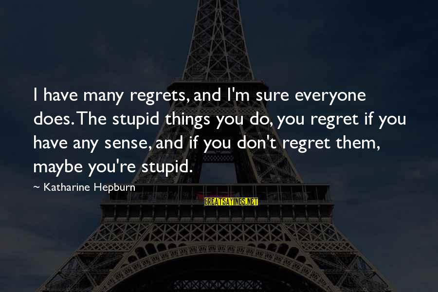 Continuities Sayings By Katharine Hepburn: I have many regrets, and I'm sure everyone does. The stupid things you do, you
