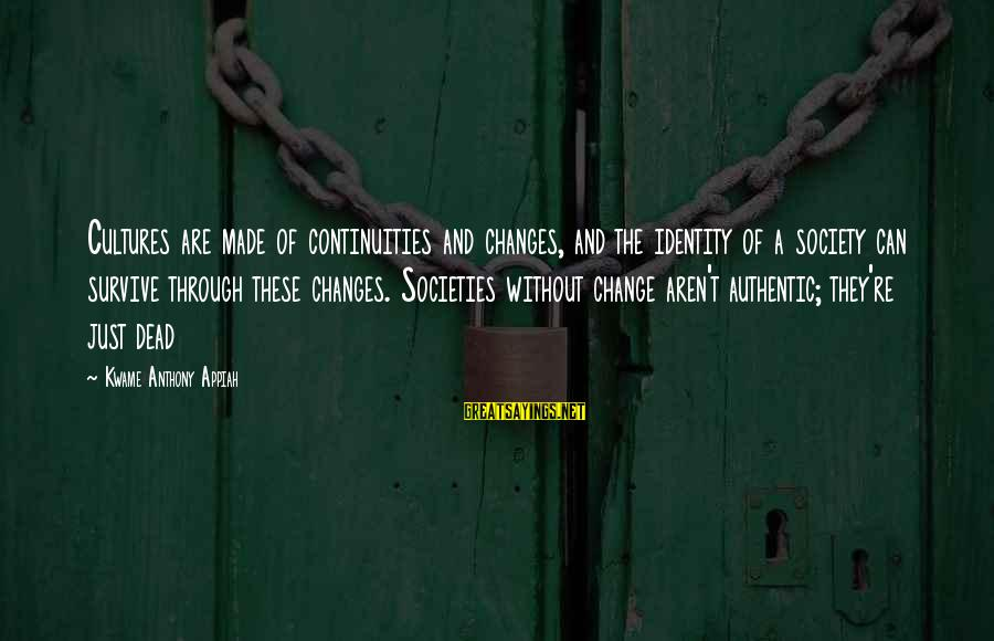 Continuities Sayings By Kwame Anthony Appiah: Cultures are made of continuities and changes, and the identity of a society can survive