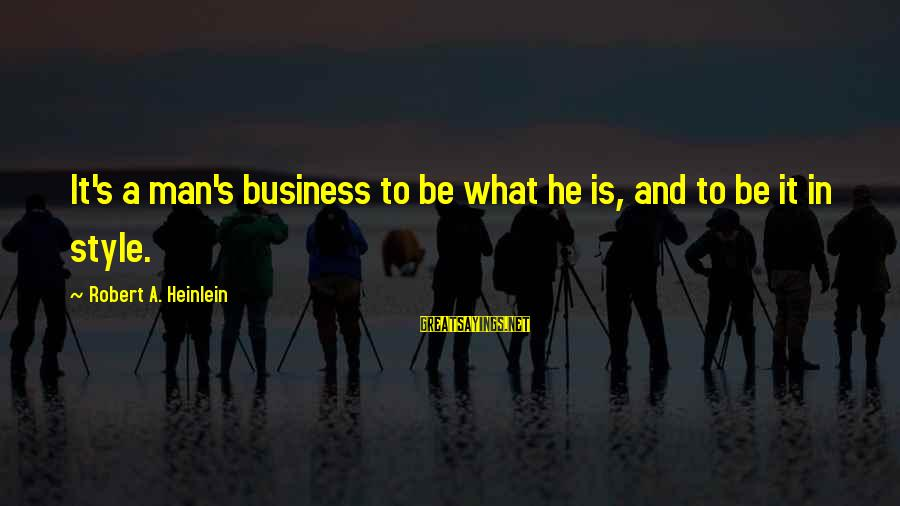 Continuities Sayings By Robert A. Heinlein: It's a man's business to be what he is, and to be it in style.