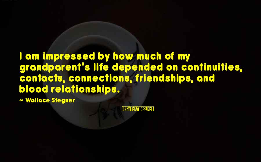 Continuities Sayings By Wallace Stegner: I am impressed by how much of my grandparent's life depended on continuities, contacts, connections,