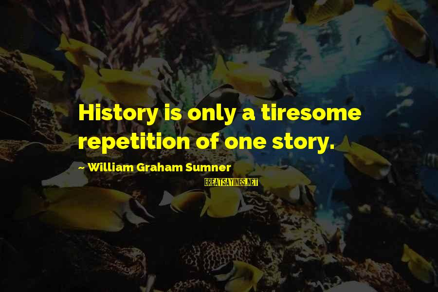 Continuities Sayings By William Graham Sumner: History is only a tiresome repetition of one story.