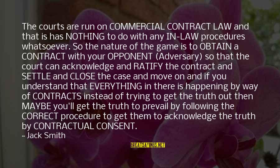 Contracts Law Sayings By Jack Smith: The courts are run on COMMERCIAL CONTRACT LAW and that is has NOTHING to do