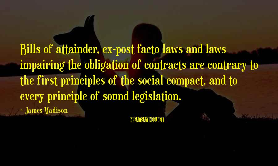 Contracts Law Sayings By James Madison: Bills of attainder, ex-post facto laws and laws impairing the obligation of contracts are contrary