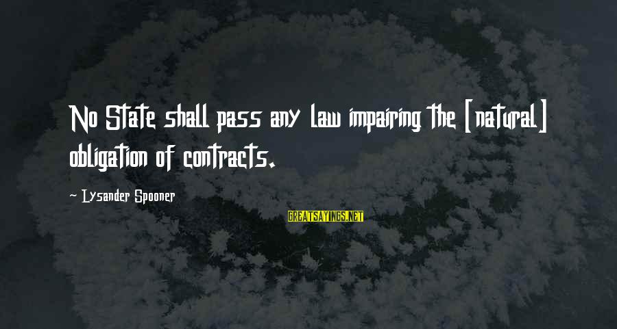 Contracts Law Sayings By Lysander Spooner: No State shall pass any law impairing the [natural] obligation of contracts.