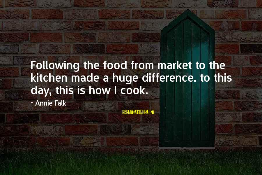 Cook Food Sayings By Annie Falk: Following the food from market to the kitchen made a huge difference. to this day,
