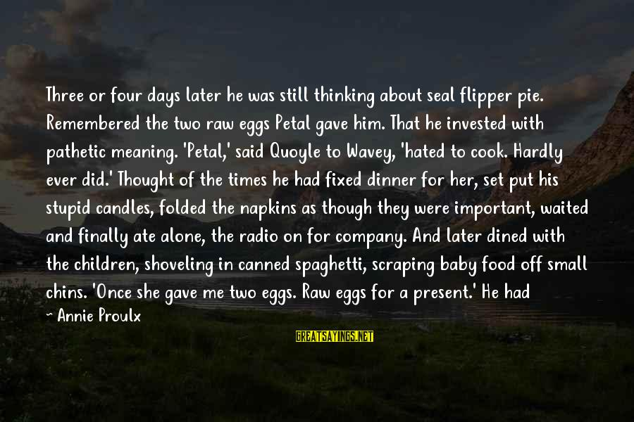 Cook Food Sayings By Annie Proulx: Three or four days later he was still thinking about seal flipper pie. Remembered the