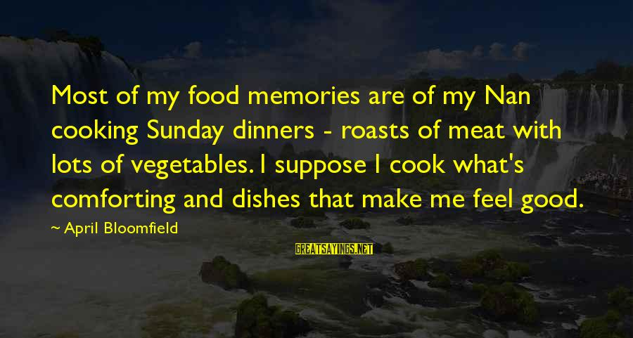 Cook Food Sayings By April Bloomfield: Most of my food memories are of my Nan cooking Sunday dinners - roasts of