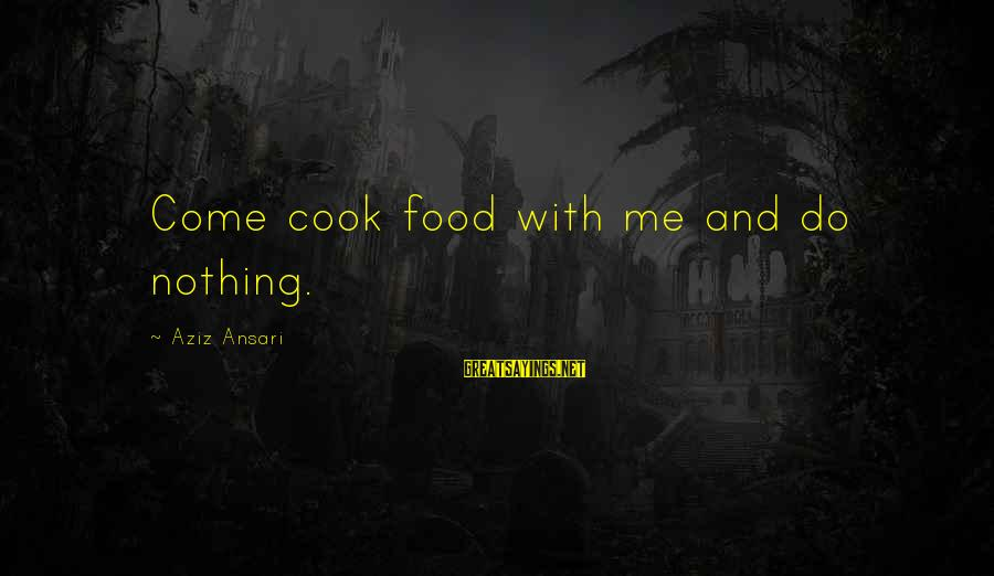Cook Food Sayings By Aziz Ansari: Come cook food with me and do nothing.