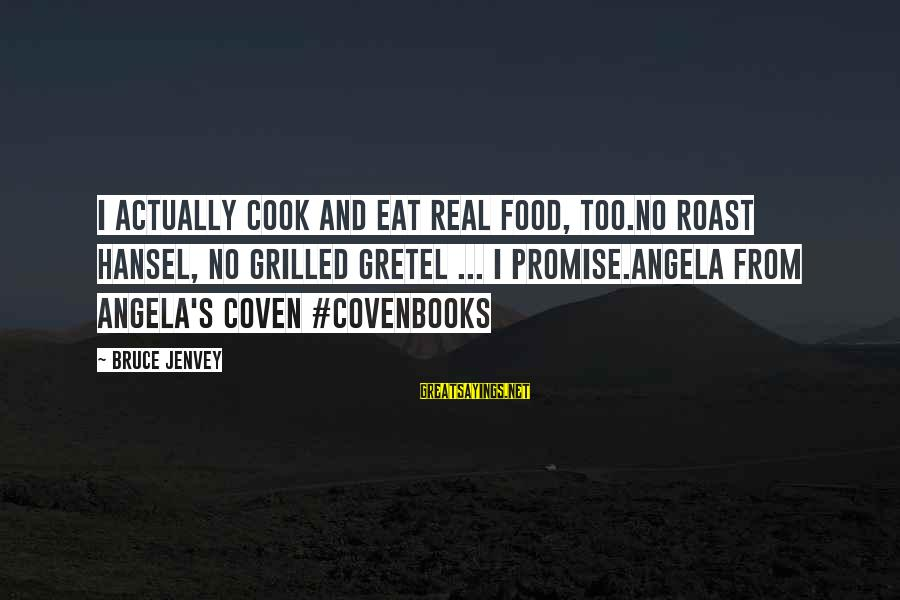 Cook Food Sayings By Bruce Jenvey: I actually cook and eat real food, too.No roast Hansel, no grilled Gretel ... I
