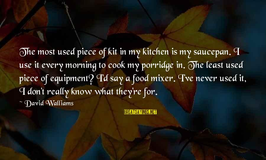 Cook Food Sayings By David Walliams: The most used piece of kit in my kitchen is my saucepan. I use it