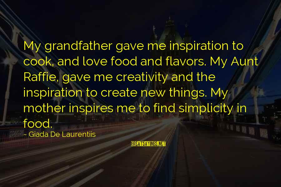 Cook Food Sayings By Giada De Laurentiis: My grandfather gave me inspiration to cook, and love food and flavors. My Aunt Raffie,