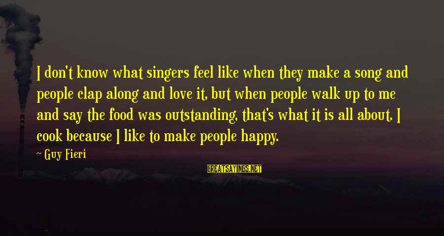 Cook Food Sayings By Guy Fieri: I don't know what singers feel like when they make a song and people clap