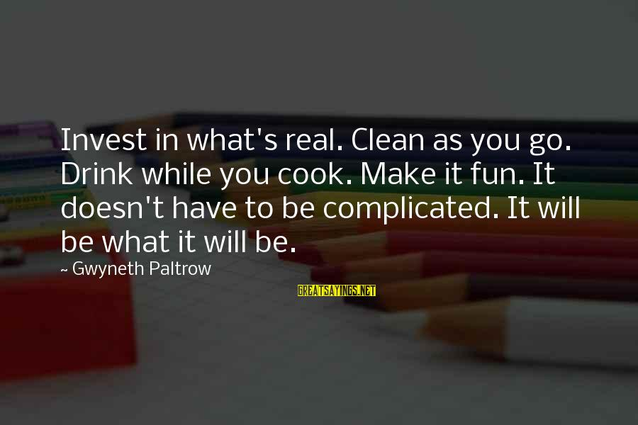 Cook Food Sayings By Gwyneth Paltrow: Invest in what's real. Clean as you go. Drink while you cook. Make it fun.