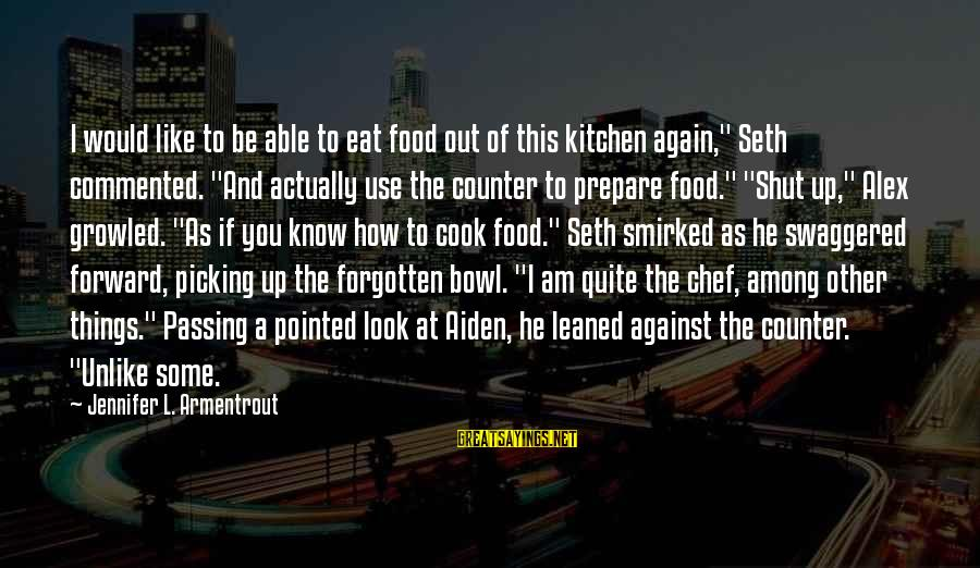 """Cook Food Sayings By Jennifer L. Armentrout: I would like to be able to eat food out of this kitchen again,"""" Seth"""