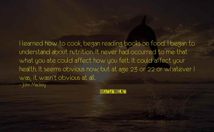 Cook Food Sayings By John Mackey: I learned how to cook, began reading books on food. I began to understand about